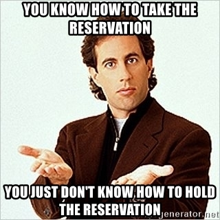 you-know-how-to-take-the-reservation-you-just-dont-know-how-to-hold-the-reservation